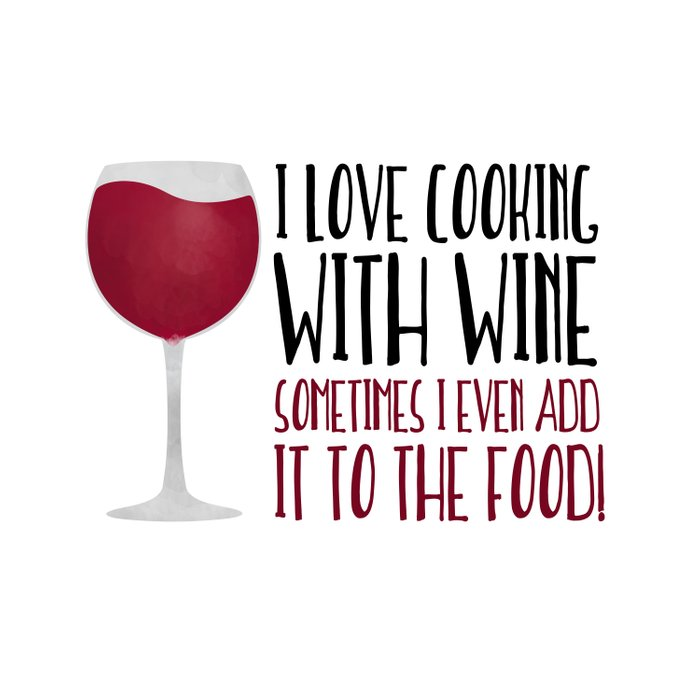 I Love Cooking With Wine Sometimes I Even Add It To The Food Comforters