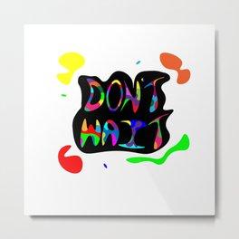 Don't Wait Metal Print