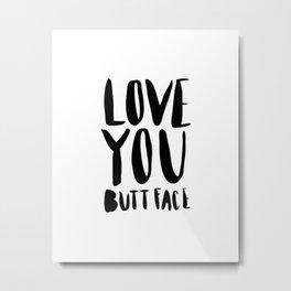 Love you butt face - black Metal Print
