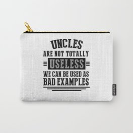 UNCLES ARE NOT TOTALLY USELESS WE CAN BE USED AS BAD EXAMPLES Carry-All Pouch