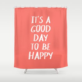 It's a Good Day to Be Happy - Coral Quote Shower Curtain