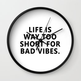 Life is way too short for bad vibes. Wall Clock