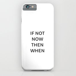 IF NOT NOW THEN WHEN iPhone Case