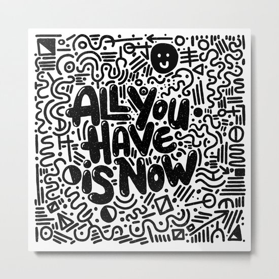 ALL YOU HAVE IS NOW Metal Print