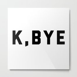 K, Bye Funny Quote Metal Print