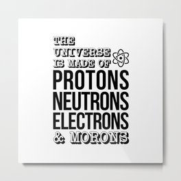 THE UNIVERSE IS MADE OF PROTONS NEUTRONS ELECTRONS AND MORONS Metal Print
