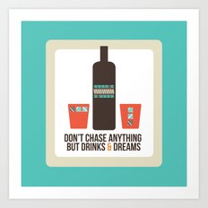 Don't Chase Anything but Drinks & Dreams Art Print