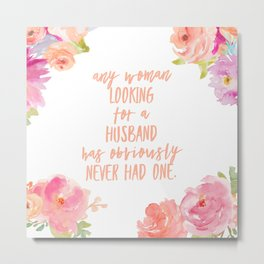 any woman looking for a husband has obviously never had one Metal Print