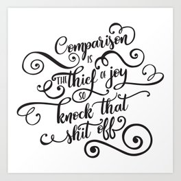 Comparison Is the Thief of Joy So Knock That Shit Off Art Print