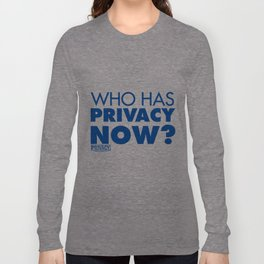 Who has privacy now? Long Sleeve T-shirt