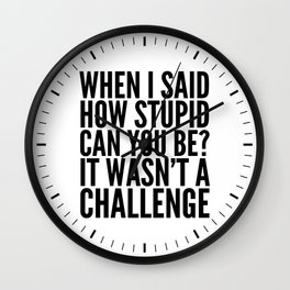 When I Said How Stupid Can You Be? It Wasn't a Challenge Wall Clock