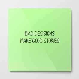 Bad Decisions make good stories Metal Print