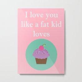 I love you like a fat kid love's cake Metal Print