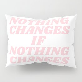 nothing changes if nothing changes Pillow Sham