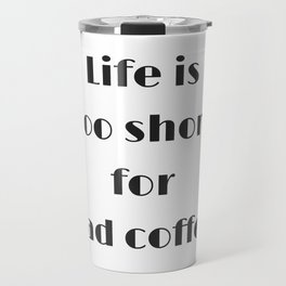 Life is too short for bad coffee Travel Mug