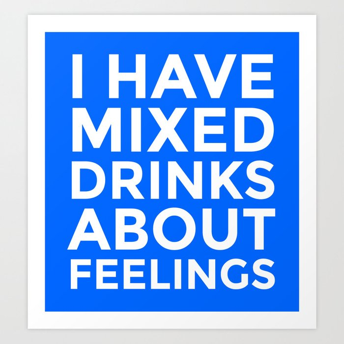 I HAVE MIXED DRINKS ABOUT FEELINGS (Blue) Art Print
