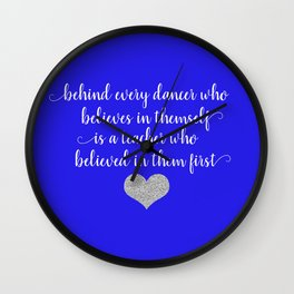Behind Every Dancer Who Believes In Themself Is A Teacher Who Believed In Them First Wall Clock