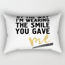 BY THE WAY I'M WEARING THE SMILE YOU GAVE ME - cute relationship quote Rectangular Pillow