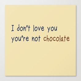 I don't love you, you're not chocolate Canvas Print