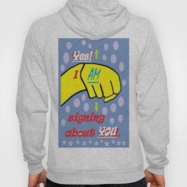 Yes, I AM Signing about YOU Hoody