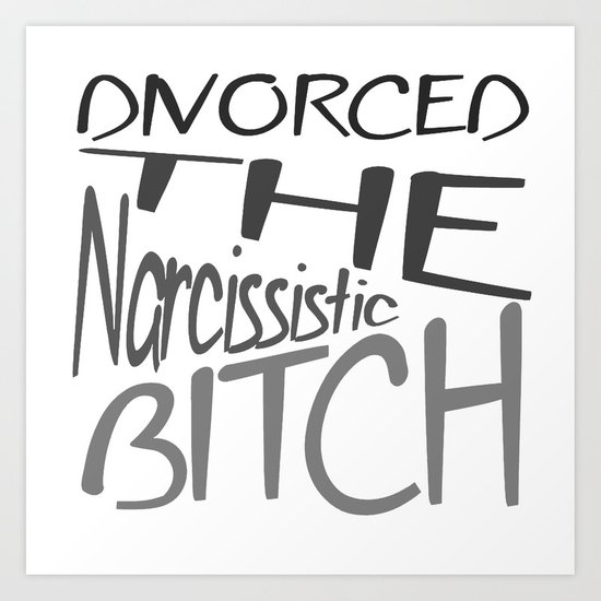 Divorced The Narcissistic Bitch Art Print By Taiche Society6