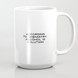 According To Chemistry Alcohol Is A Solution ( Humor, Funny, Science, Party, Drinking, Alcohol, Chem Coffee Mug