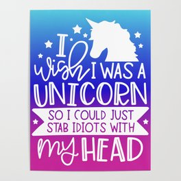 I Wish I Was A Unicorn So I Could Stab Idiots With My Head Poster