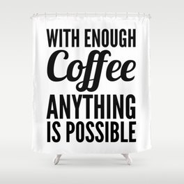 With Enough Coffee Anything is Possible Shower Curtain