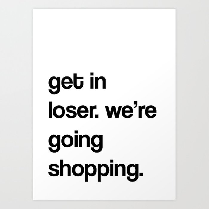 Get In Loser Were Going Shopping Art Print By