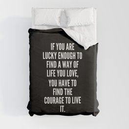 If you are lucky enough to find a way of life you love you have to find the courage to live it Duvet Cover