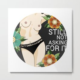 Still Not Asking For It Metal Print