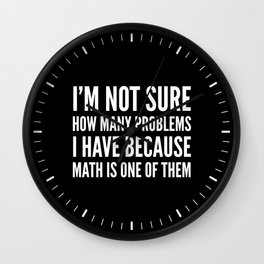 I'M NOT SURE HOW MANY PROBLEMS I HAVE BECAUSE MATH IS ONE OF THEM (Black & White) Wall Clock