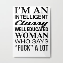 I'M AN INTELLIGENT CLASSY WELL EDUCATED WOMAN WHO SAYS FUCK A LOT Metal Print