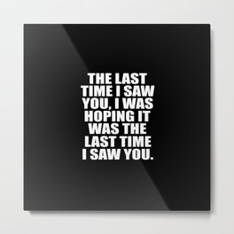 the last time i saw you funny quote Metal Print