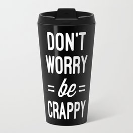 Don't Worry, Be Crappy Funny Quote Travel Mug