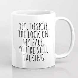 Yet, despite the look on my face, you're still talking Coffee Mug