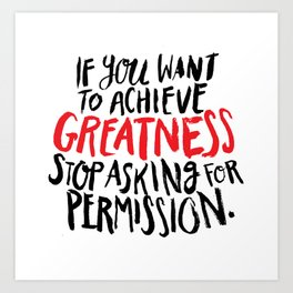 if you want to achieve greatness, stop asking for permission Art Print