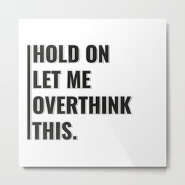 HOLD ON  LET ME  OVERTHINK  THIS. Metal Print
