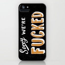 Sorry, We're Fucked iPhone Case