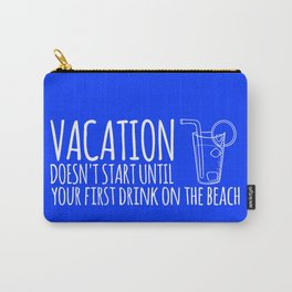 Vacation Doesn't Start Until Your First Drink On The Beach Carry-All Pouch