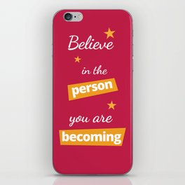 Believe in the Person You Are Becoming iPhone Skin