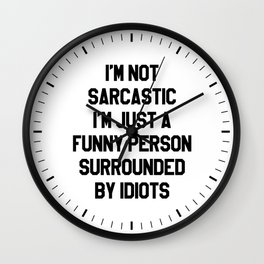 I'M NOT SARCASTIC I'M JUST A FUNNY PERSON SURROUNDED BY IDIOTS Wall Clock