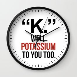 """K."" WELL, POTASSIUM TO YOU TOO Wall Clock"
