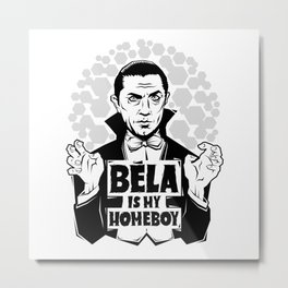 Bela Is My Homeboy Metal Print