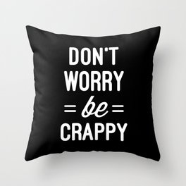Don't Worry, Be Crappy Funny Quote Throw Pillow