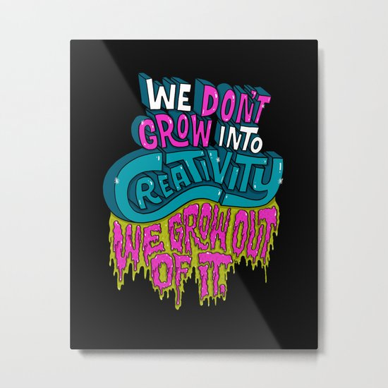 We Don't Grow Into Creativity. We Grow Out Of It. Metal Print