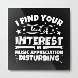 I find your lack of interest in Music Appreciation disturbing Metal Print
