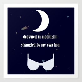 drowned in moonlight and strangled in bra Art Print