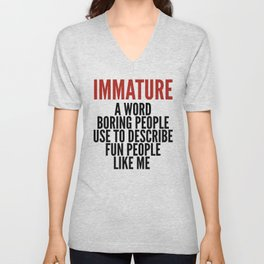 IMMATURE - A WORD BORING PEOPLE USE TO DESCRIBE FUN PEOPLE LIKE ME Unisex V-Neck