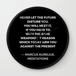 Stoic Wisdom Quotes - Marcus Aurelius Meditations - Never let the future disturb you Wall Clock
